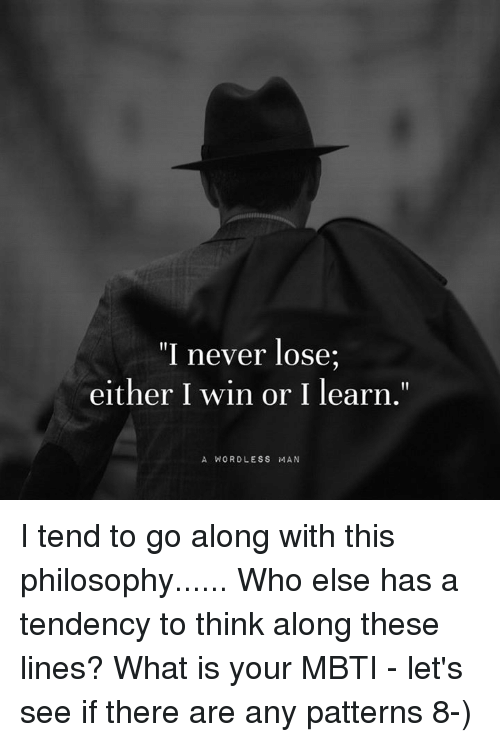"mbti: ""I never lose  either I win or I learn.""  A WORD LESS MAN I tend to go along with this philosophy......  Who else has a tendency to think along these lines?  What is your MBTI - let's see if there are any patterns 8-)"