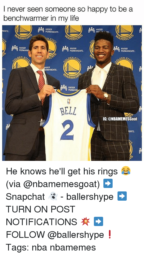 Life, Nba, and Happy: I never seen someone so happy to be a  benchwarmer in my life  KAISER  KAISER  PETE  ARRIO  ARRIO  KAISER  KAISER  PERMANENTE  KAISER  PERMANENTE  ARRIO  KAISER  PER  BELL  IG: @NBAMEMESGoat  2 He knows he'll get his rings 😂 (via @nbamemesgoat) ➡Snapchat 👻 - ballershype ➡TURN ON POST NOTIFICATIONS 💥 ➡ FOLLOW @ballershype❗ Tags: nba nbamemes