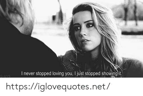 loving you: I never stopped loving you, I just stopped showing it.  G-UYS https://iglovequotes.net/