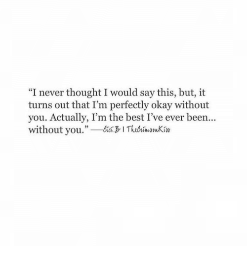 "Best, Okay, and Never: ""I never thought I would say this, but, it  turns out that I'm perfectly okay without  you. Actually, I'm the best I've ever been...  without you. ITuhimnKin  35"