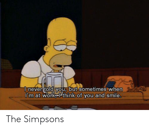The Simpsons: I never told you, but sometimes when  I'm at work think of you and smile. The Simpsons