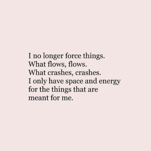 Energy, Space, and Force: I no longer force things,  What flows, flows.  What crashes, crashes  I only have space and energy  for the things that are  meant for me.