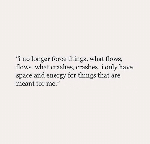 """Energy, Space, and Force: """"i no longer force things. what flows,  flows. what crashes, crashes. i only have  space and energy for things that are  meant for me."""""""