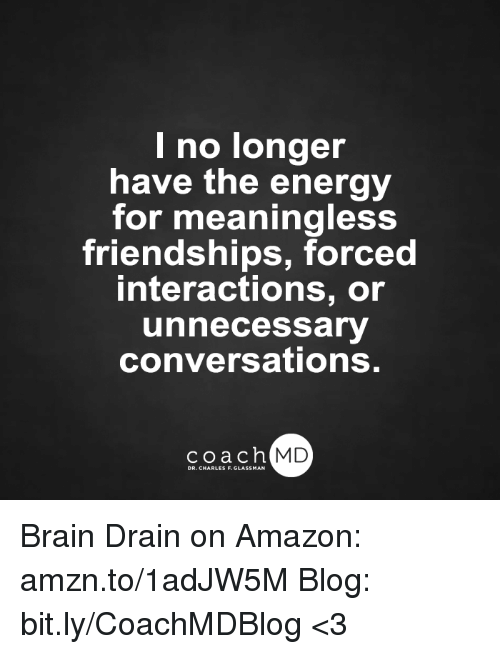 brain drain: I no longer  have the energy  for meaningless  friendships, forced  interactions, or  unnecessary  conversations.  coach MD  DR. CHARLES F.GL Brain Drain on Amazon: amzn.to/1adJW5M Blog: bit.ly/CoachMDBlog  <3