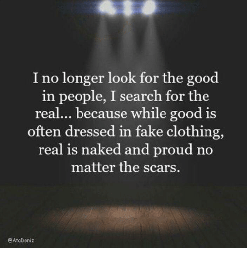 Fake, Good, and Naked: I no longer look for the good  in people, I search for the  real... because while good is  often dressed in fake clothing,  real is naked and proud no  matter the scars.  eAtabeniz