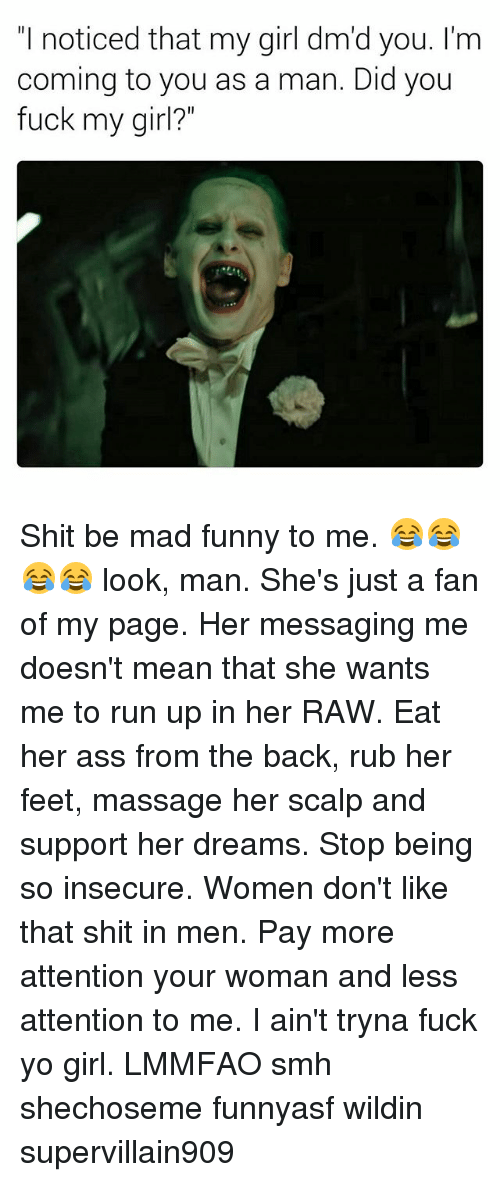 """Ass, Funny, and Massage: """"I noticed that my girl dm'd you. I'm  coming to you as a man. Did you  fuck my girl Shit be mad funny to me. 😂😂😂😂 look, man. She's just a fan of my page. Her messaging me doesn't mean that she wants me to run up in her RAW. Eat her ass from the back, rub her feet, massage her scalp and support her dreams. Stop being so insecure. Women don't like that shit in men. Pay more attention your woman and less attention to me. I ain't tryna fuck yo girl. LMMFAO smh shechoseme funnyasf wildin supervillain909"""