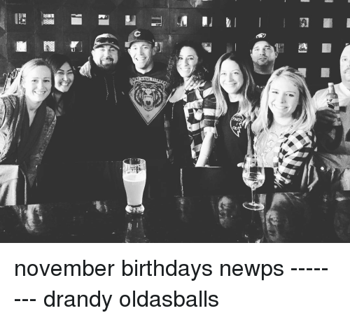 Birthday, Memes, and 🤖: I november birthdays newps -------- drandy oldasballs