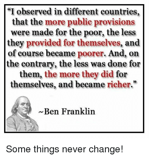 "Ben Franklin, Memes, and Change: ""I observed in different countries,  that the more public provisions  were made for the poor, the less  they provided for themselves, and  of course became poorer. And, on  the contrary, the less was done for  them, the more they did for  themselves, and became richer.""  Ben Franklin Some things never change!"