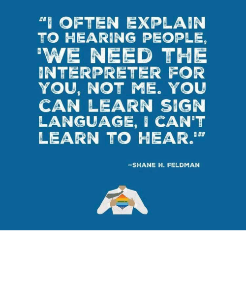 "Shane: ""I OFTEN EXPLAIN  TO HEARING PEOPLE,  'WE NEED THE  INTERPRETER FOR  YOU, NOT ME. YOU  CAN LEARN SIGN  LANGUAGE, I CAN'T  LEARN TO HEAR.""  -SHANE H. FELDMAN linguisten: I must admit I hadn't seen it this way before."