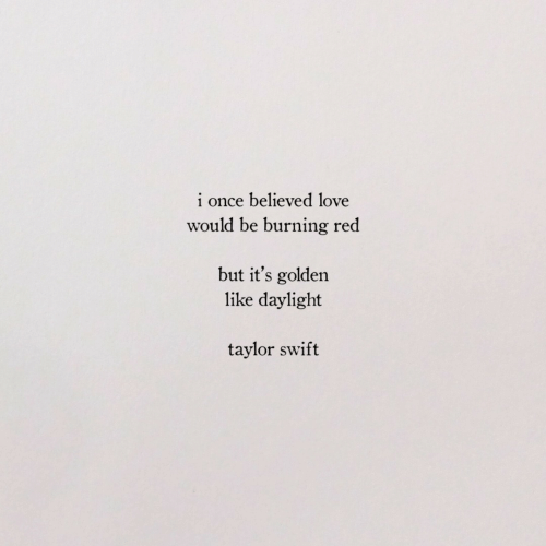 swift: i once believed love  would be burning red  but it's golden  like daylight  taylor swift