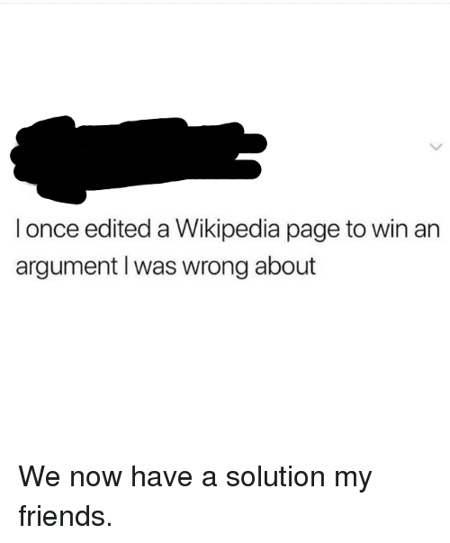We Now: I once edited a Wikipedia page to win an  argument I was wrong about We now have a solution my friends.