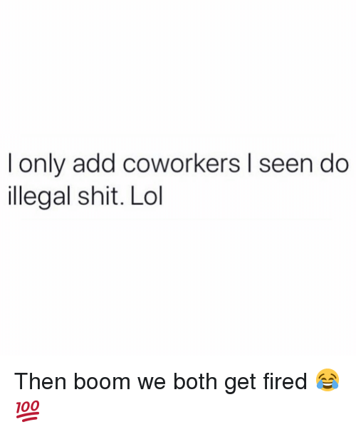 Funny, Lol, and Shit: I only add coworkers l seen do  illegal shit. Lol Then boom we both get fired 😂💯