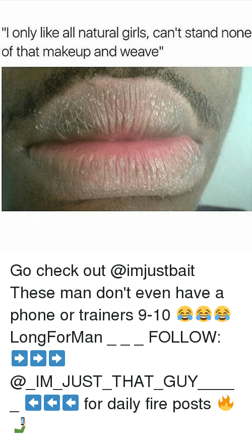 """Fire, Girls, and Makeup: """"I only like all natural girls, can't stand none  of that makeup and weave"""" Go check out @imjustbait These man don't even have a phone or trainers 9-10 😂😂😂 LongForMan _ _ _ FOLLOW: ➡➡➡@_IM_JUST_THAT_GUY_____ ⬅⬅⬅ for daily fire posts 🔥🤳🏼"""