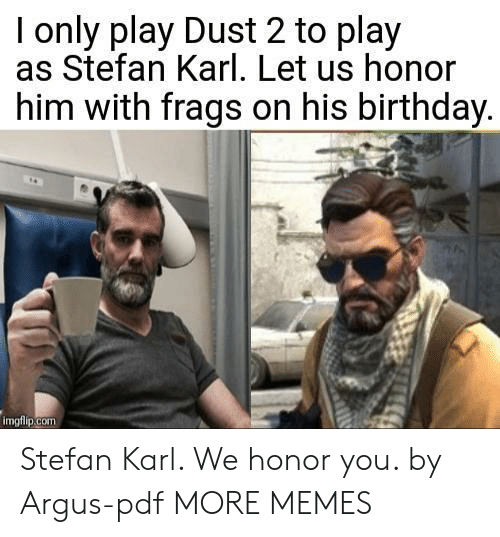 pdf: I only play Dust 2 to play  as Stefan Karl. Let us honor  him with frags on his birthday  imgfiip.com Stefan Karl. We honor you. by Argus-pdf MORE MEMES