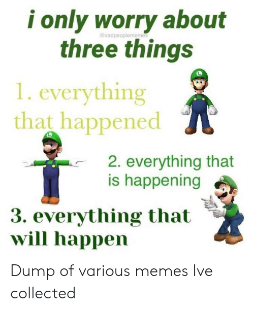 Memes, Three, and Will: i only worry about  three things  gosadpeople memes  1. everything  that happened  2. everything that  is happening  3. everything that  will happen Dump of various memes Ive collected