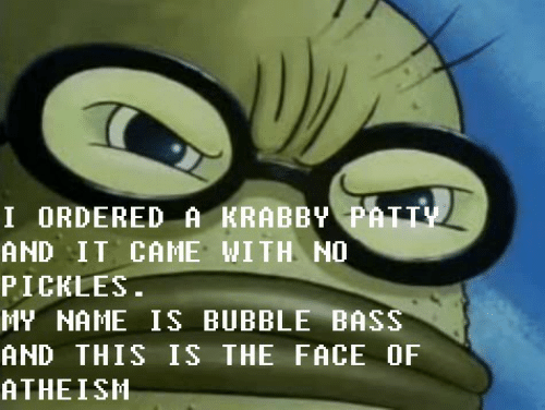 the face: I ORDERED A KRABBY PATTY  AND IT CAME WITH NO  PICKLES.  MY NAME IS BUBBLE BASS  AND THIS IS THE FACE OF  ATHEISH