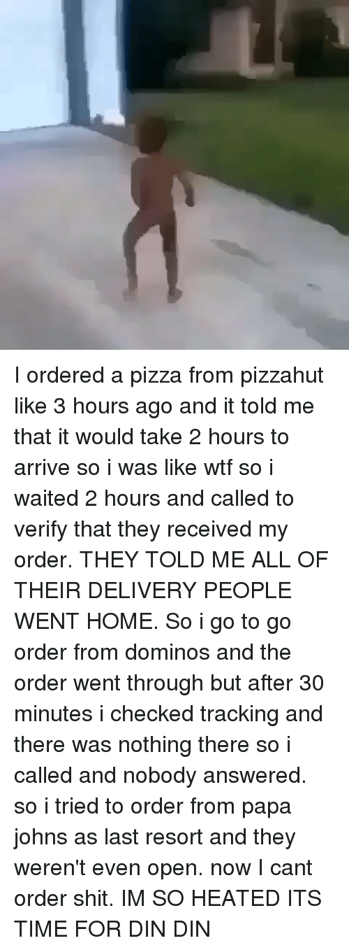 Memes, Dominoes, and Papa Johns: I ordered a pizza from pizzahut like 3 hours ago and it told me that it would take 2 hours to arrive so i was like wtf so i waited 2 hours and called to verify that they received my order. THEY TOLD ME ALL OF THEIR DELIVERY PEOPLE WENT HOME. So i go to go order from dominos and the order went through but after 30 minutes i checked tracking and there was nothing there so i called and nobody answered. so i tried to order from papa johns as last resort and they weren't even open. now I cant order shit. IM SO HEATED ITS TIME FOR DIN DIN