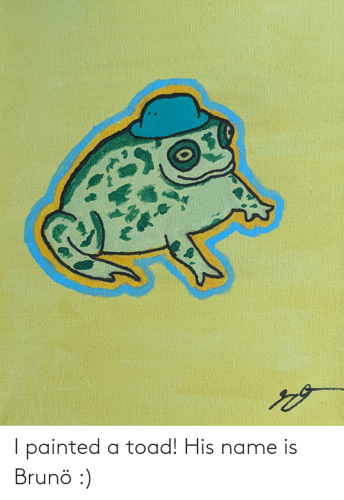 toad: I painted a toad! His name is Brunö :)