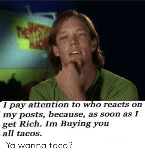 tacos: I pay attention to who reacts on  my posts, because, as soon as I  get Rich. Im Buying you  all tacos. Ya wanna taco?