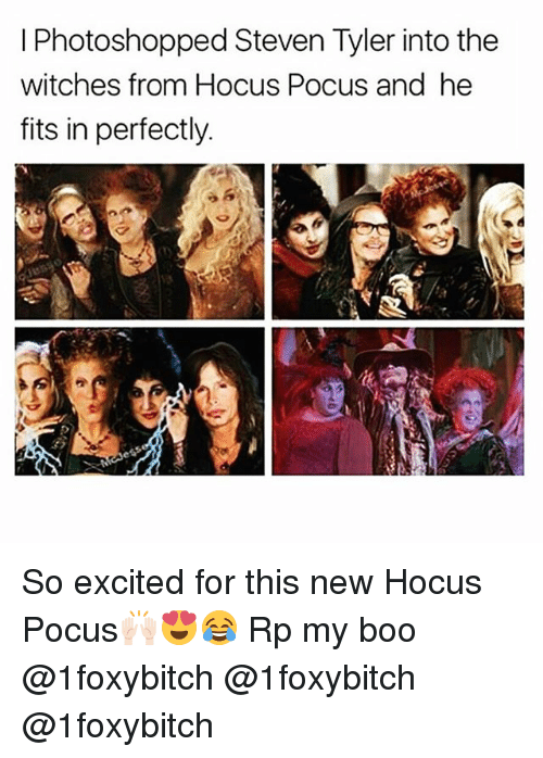 Steven Tyler: I Photoshopped Steven Tyler into the  witches from Hocus Pocus and he  fits in perfectly So excited for this new Hocus Pocus🙌🏻😍😂 Rp my boo @1foxybitch @1foxybitch @1foxybitch