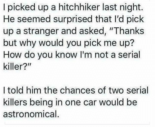 """Serial, Humans of Tumblr, and How: I picked up a hitchhiker last night.  He seemed surprised that I'd pick  up a stranger and asked, """"Thanks  but why would you pick me up?  How do you know I'm not a serial  killer?""""  I told him the chances of two serial  killers being in one car would be  astronomical"""