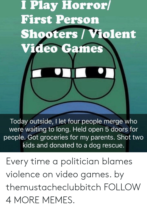 Dank, Memes, and Parents: I Play Horror/  First Person  Shooters/Violent  Video Games  Today outside, I let four people merge who  were waiting to long. Held open 5 doors for  people. Got groceries for my parents. Shot two  kids and donated to a dog rescue. Every time a politician blames violence on video games. by themustacheclubbitch FOLLOW 4 MORE MEMES.