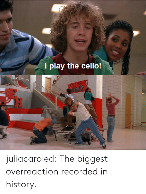 Overreaction: I play the cello! juliacaroled:  The biggest overreaction recorded in history.