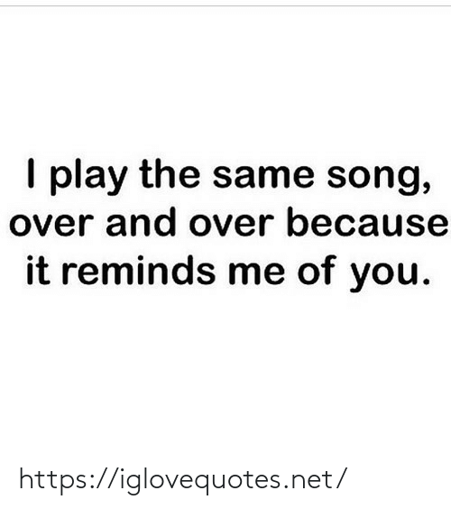 song: I play the same song,  over and over because  it reminds me of you. https://iglovequotes.net/