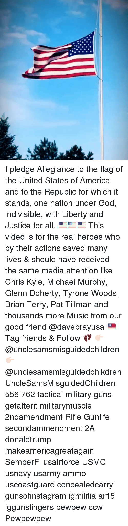 America, Friends, and God: I pledge Allegiance to the flag of the United States of America and to the Republic for which it stands, one nation under God, indivisible, with Liberty and Justice for all. 🇺🇸🇺🇸🇺🇸 This video is for the real heroes who by their actions saved many lives & should have received the same media attention like Chris Kyle, Michael Murphy, Glenn Doherty, Tyrone Woods, Brian Terry, Pat Tillman and thousands more Music from our good friend @davebrayusa 🇺🇸 Tag friends & Follow 👣 👉🏻 @unclesamsmisguidedchildren 👉🏻 @unclesamsmisguidedchikdren UncleSamsMisguidedChildren 556 762 tactical military guns getafterit militarymuscle 2ndamendment Rifle Gunlife secondammendment 2A donaldtrump makeamericagreatagain SemperFi usairforce USMC usnavy usarmy ammo uscoastguard concealedcarry gunsofinstagram igmilitia ar15 iggunslingers pewpew ccw Pewpewpew