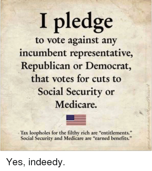 "Memes, Medicare, and 🤖: I pledge  to vote against any  incumbent representative,  Republican or Democrat,  that votes for cuts to  Social Security or  Medicare.  -Tax loopholes for the filthy rich are ""entitlements.""  Social Security and Medicare are ""earned benefits."" Yes, indeedy."