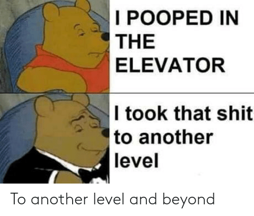 beyond: I POOPED IN  THE  ELEVATOR  I took that shit  to another  level To another level and beyond