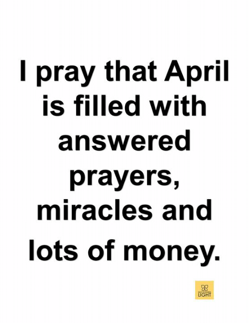 answered prayers: I pray that April  is filled with  answered  prayerS,  miracles and  lots of money.  08