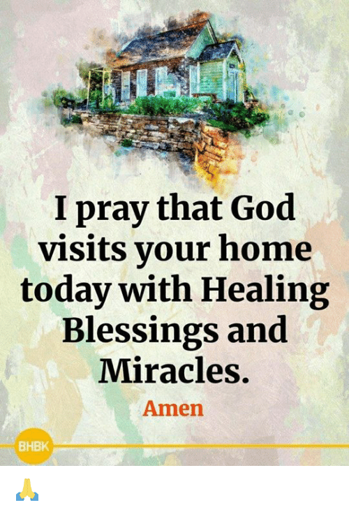 Miracles: I pray that God  visits your home  today with Healing  Blessings and  Miracles.  Amen  BHBK 🙏