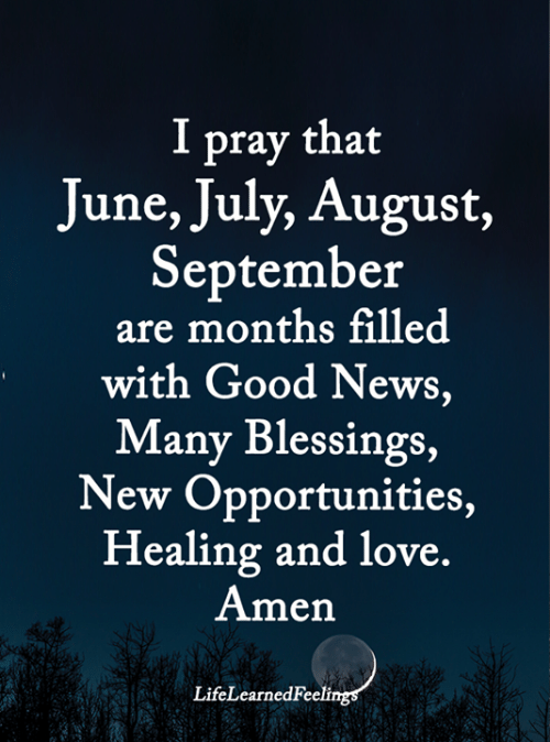 Love, Memes, and News: I pray that  June, July, August,  September  are months filled  with Good News,  Many Blessings,  New Opportunities,  Healing and love.  Amen  LifeLearnedFeelings