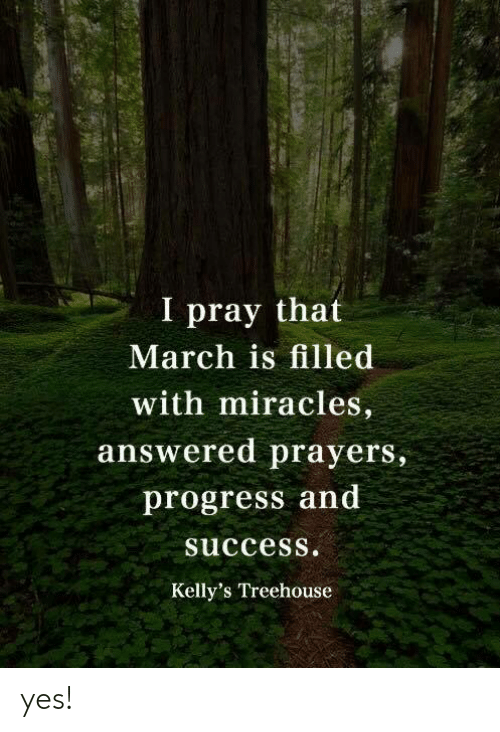 answered prayers: I pray that  March is filled  with miracles,  answered prayers,  progress and  succesS.  Kelly's Treehouse yes!