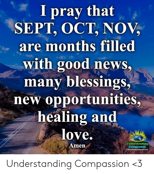 Love, Memes, and News: I pray that  SEPT, OCT, NOV,  are months filled  with good news,  many blessings,  new opportunities,  healing and  love.  Understanding  Amen  Compassion  UsderstandingCompanioe.com Understanding Compassion <3