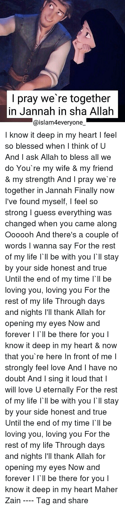 zain: I pray we're together  in Jannah in sha Allah  aislam4everyone I know it deep in my heart I feel so blessed when I think of U And I ask Allah to bless all we do You`re my wife & my friend & my strength And I pray we`re together in Jannah Finally now I've found myself, I feel so strong I guess everything was changed when you came along Oooooh And there's a couple of words I wanna say For the rest of my life I`ll be with you I`ll stay by your side honest and true Until the end of my time I`ll be loving you, loving you For the rest of my life Through days and nights I'll thank Allah for opening my eyes Now and forever I I`ll be there for you I know it deep in my heart & now that you`re here In front of me I strongly feel love And I have no doubt And I sing it loud that I will love U eternally For the rest of my life I`ll be with you I`ll stay by your side honest and true Until the end of my time I`ll be loving you, loving you For the rest of my life Through days and nights I'll thank Allah for opening my eyes Now and forever I I`ll be there for you I know it deep in my heart Maher Zain ---- Tag and share