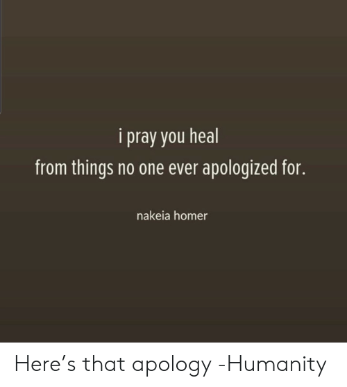 pray: i pray you heal  from things no one ever apologized for.  nakeia homer Here's that apology -Humanity