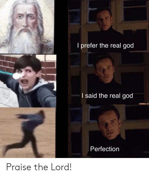 God, The Real, and Lord: I prefer the real god  I said the real god  Perfection Praise the Lord!