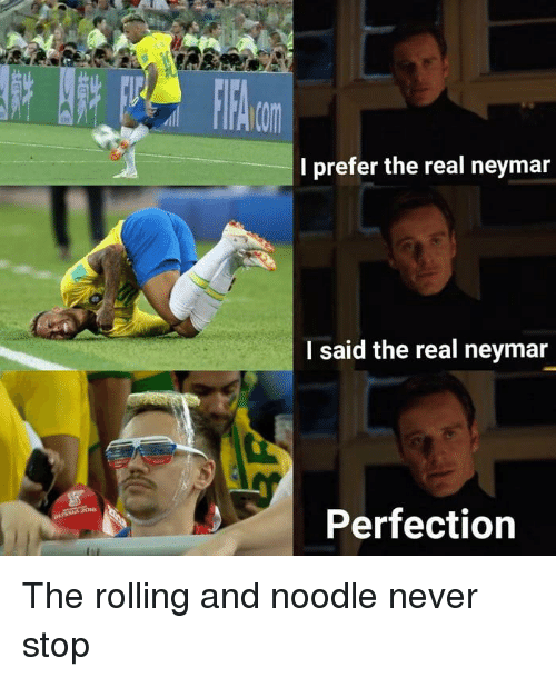 Dank, Neymar, and The Real: I prefer the real neymar  I said the real neymar  Perfection The rolling and noodle never stop