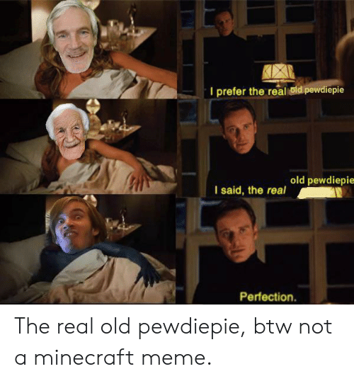 Real Old: I prefer the real uld pewdiepie  old pewdiepie  I said, the real  Perfection The real old pewdiepie, btw not a minecraft meme.
