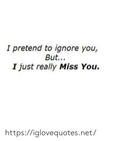 pretend: I pretend to ignore you,  But..  I just really Miss You. https://iglovequotes.net/