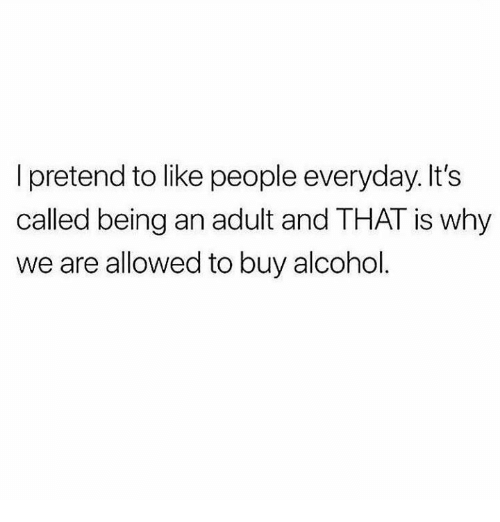 Being an Adult, Alcohol, and Humans of Tumblr: I pretend to like people everyday. It's  called being an adult and THAT is why  we are allowed to buy alcohol.