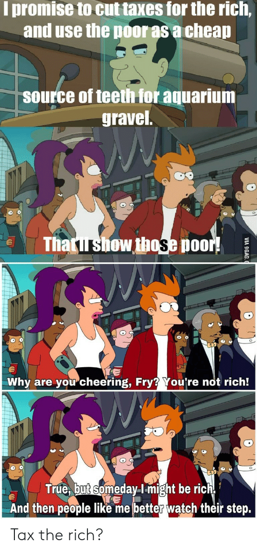 fry: I promise to cut taxes for the rich,  and use the poor as a cheap  source of teeth for aquarium  gravel  Thatirshow those poor!  Why are youcheering, Fry? You're not rich!  True, but someday-lmight be rich  And then people like me better waątch their step.  VIA 9GAG Tax the rich?