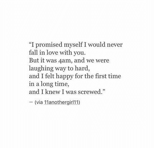 """4Am: """"I promised myself I would never  fall in love with you.  But it was 4am, and we were  laughing way to hard,  and I felt happy for the first time  in a long time,  and I knew I was screwed.  - (via 11anothergirl11)"""