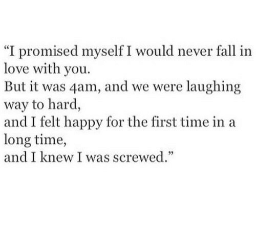 """4Am: """"I promised myself I would never fall in  love with you.  But it was 4am, and we were laughing  way to hard,  and I felt happy for the first time in a  long time,  and I knew I was screwed."""""""
