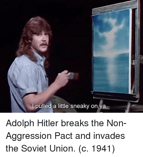 Hitler, Soviet, and Soviet Union: I pulled a little sneaky on ya Adolph Hitler breaks the Non-Aggression Pact and invades the Soviet Union. (c. 1941)