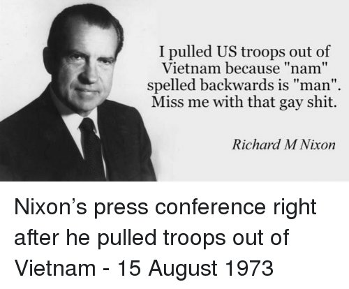 """press conference: I pulled US troops out of  Vietnam because """"nam""""  spelled backwards is man  Miss me with that gay shit.  Richard M Nixon Nixon's press conference right after he pulled troops out of Vietnam - 15 August 1973"""