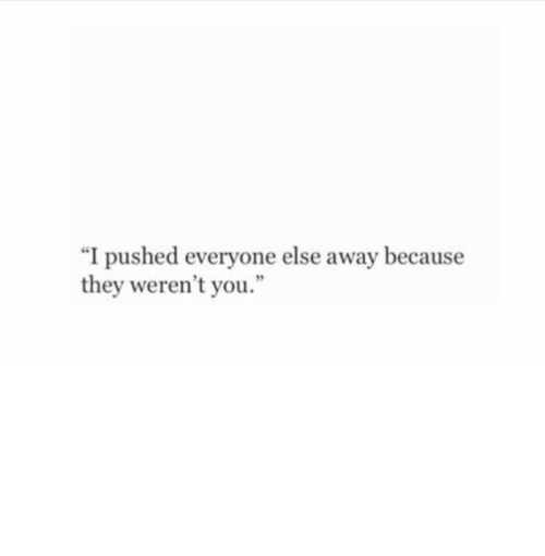 """They, You, and Because: """"I pushed everyone else away because  they weren't you."""""""