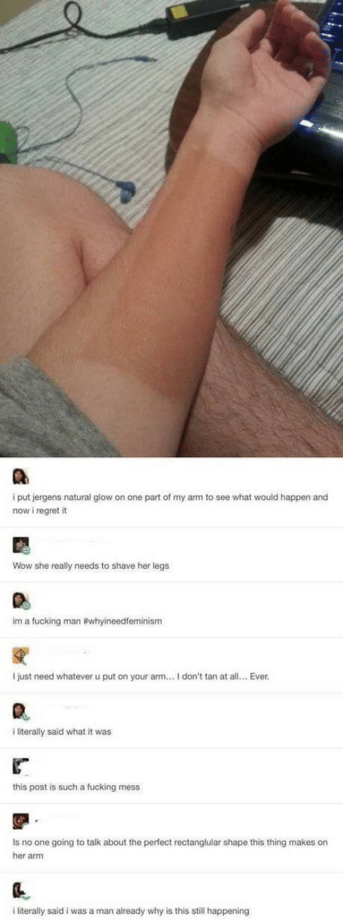 Fucking, Regret, and Wow: i put jergens natural glow on one part of my arm to see what would happen and  now i regret it  Wow she really needs to shave her legs  im a fucking man #whyineedfeminism  I just need whatever  put on your arm... I don't tan at all... Ever  literally said what it was  this post is such a fucking mess  Is no one going to talk about the perfect rectanglular shape this thing makes on  her arm  literally said i was a man already why is this still happening